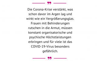 """""""Die Corona-Krise verstärkt, was schon davor im Argen lag und wirkt wie ein Vergrößerungsglas. Frauen mit Behinderungen rutschen in die Armut, müssen konstant organisatorische und psychische Höchstleistungen erbringen und für viele ist das COVID-19-Virus besonders gefährlich."""" Gabriele Sprengseis, Geschäftsführerin des Österreichischen Behindertenrats"""