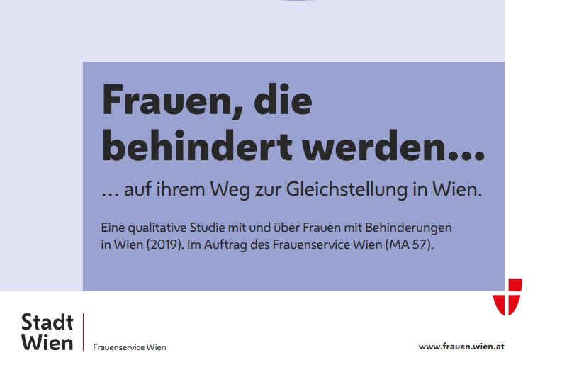 Frauen, die behindert werden… … auf ihrem Weg zur Gleichstellung in Wien. Eine qualitative Studie mit und über Frauen mit Behinderungen in Wien (2019). Im Auftrag des Frauenservice Wien (MA 57).