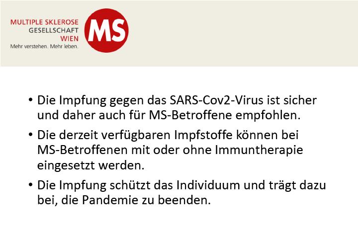 Die Impfung gegen das SARS-Cov2 Virus ist sicher und daher auch für Multiple Sklerose-Betroffene empfohlen. Die derzeit verfügbaren Impfstoffe können bei Multiple Sklerose-Betroffenen mit oder ohne Immuntherapie eingesetzt werden. Die Impfung schützt das Individuum und trägt dazu bei, die Pandemie zu beenden. von Univ.-Prof. Dr. Barbara Kornek